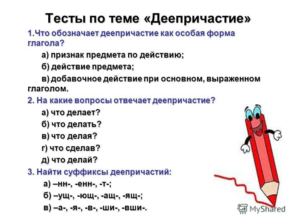 Тесты по теме «Деепричастие» 1.Что обозначает деепричастие как особая форма глагола? а) признак предмета по действию; а) признак предмета по действию; б) действие предмета; б) действие предмета; в) добавочное действие при основном, выраженном глаголо