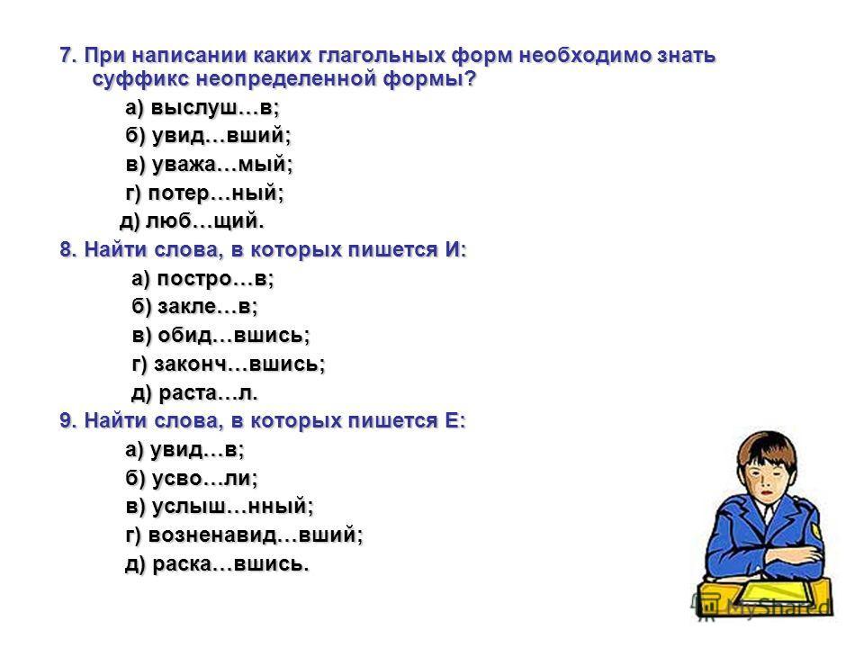 7. При написании каких глагольных форм необходимо знать суффикс неопределенной формы? а) выслуш…в; а) выслуш…в; б) увид…вший; б) увид…вший; в) уважа…мый; в) уважа…мый; г) потер…ный; г) потер…ный; д) люб…щий. д) люб…щий. 8. Найти слова, в которых пише