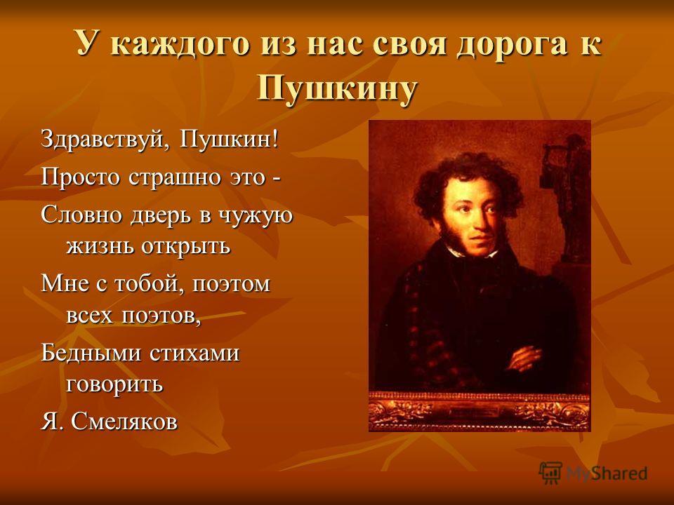 У каждого из нас своя дорога к Пушкину Здравствуй, Пушкин! Просто страшно это - Словно дверь в чужую жизнь открыть Мне с тобой, поэтом всех поэтов, Бедными стихами говорить Я. Смеляков