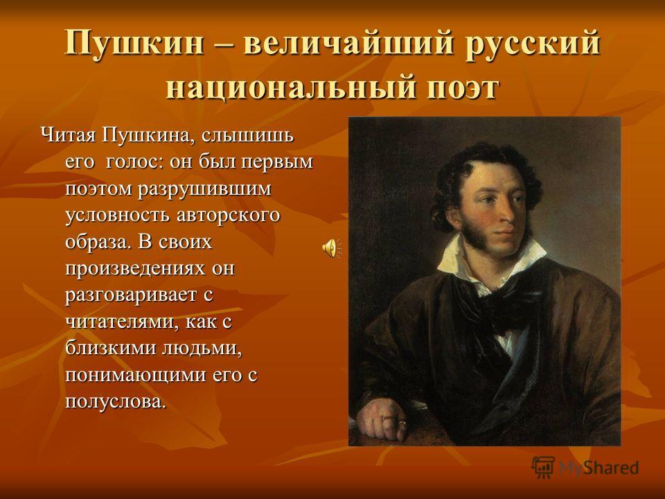 Пушкин – величайший русский национальный поэт Читая Пушкина, слышишь его голос: он был первым поэтом разрушившим условность авторского образа. В своих произведениях он разговаривает с читателями, как с близкими людьми, понимающими его с полуслова.