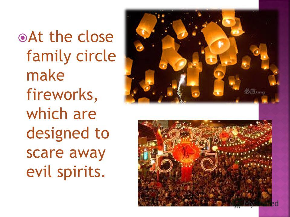 At the close family circle make fireworks, which are designed to scare away evil spirits.
