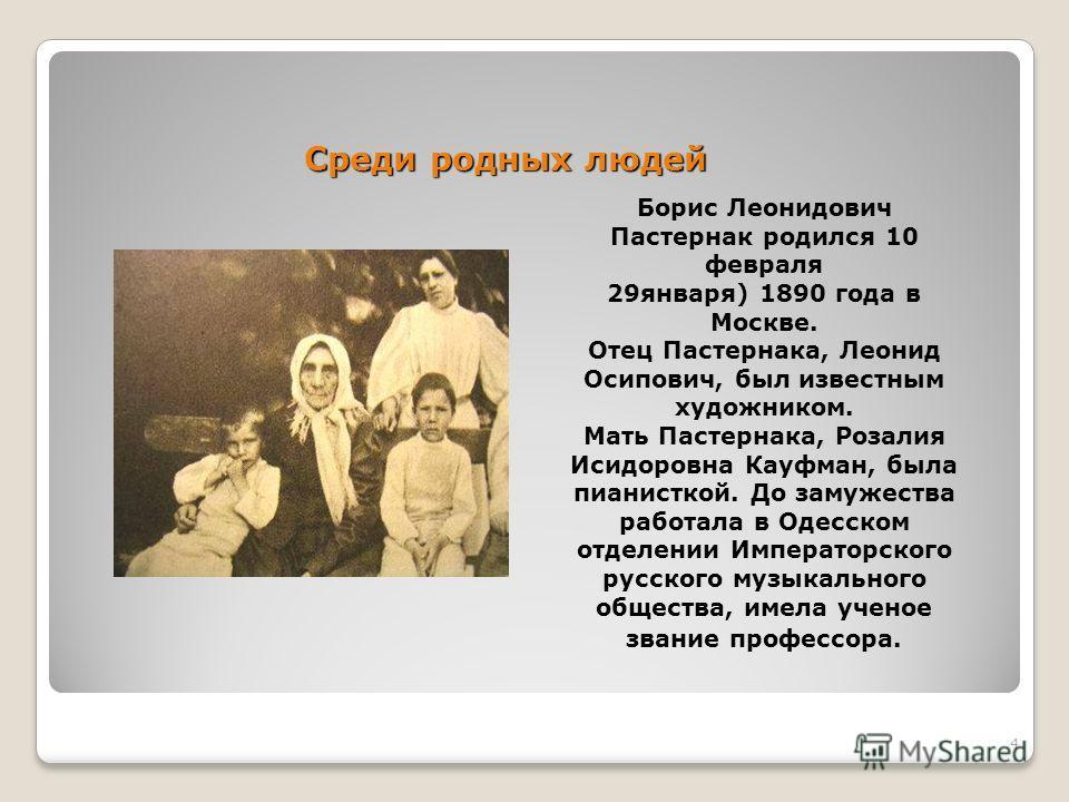 4 Среди родных людей Борис Леонидович Пастернак родился 10 февраля 29января) 1890 года в Москве. Отец Пастернака, Леонид Осипович, был известным художником. Мать Пастернака, Розалия Исидоровна Кауфман, была пианисткой. До замужества работала в Одесск