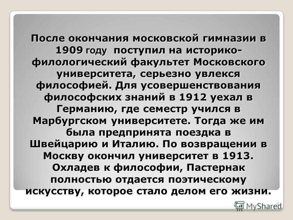 6 После окончания московской гимназии в 1909 году поступил на историко- филологический факультет Московского университета, серьезно увлекся философией. Для усовершенствования философских знаний в 1912 уехал в Германию, где семестр учился в Марбургско