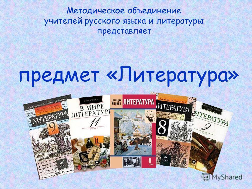 Методическое объединение учителей русского языка и литературы представляет предмет «Литература»