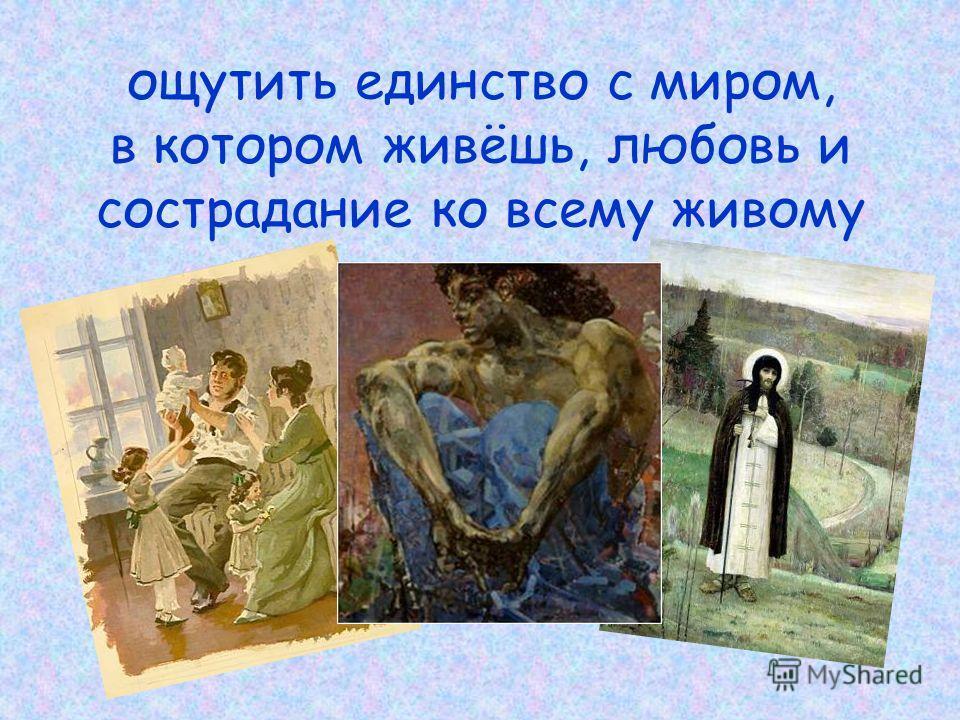 ощутить единство с миром, в котором живёшь, любовь и сострадание ко всему живому