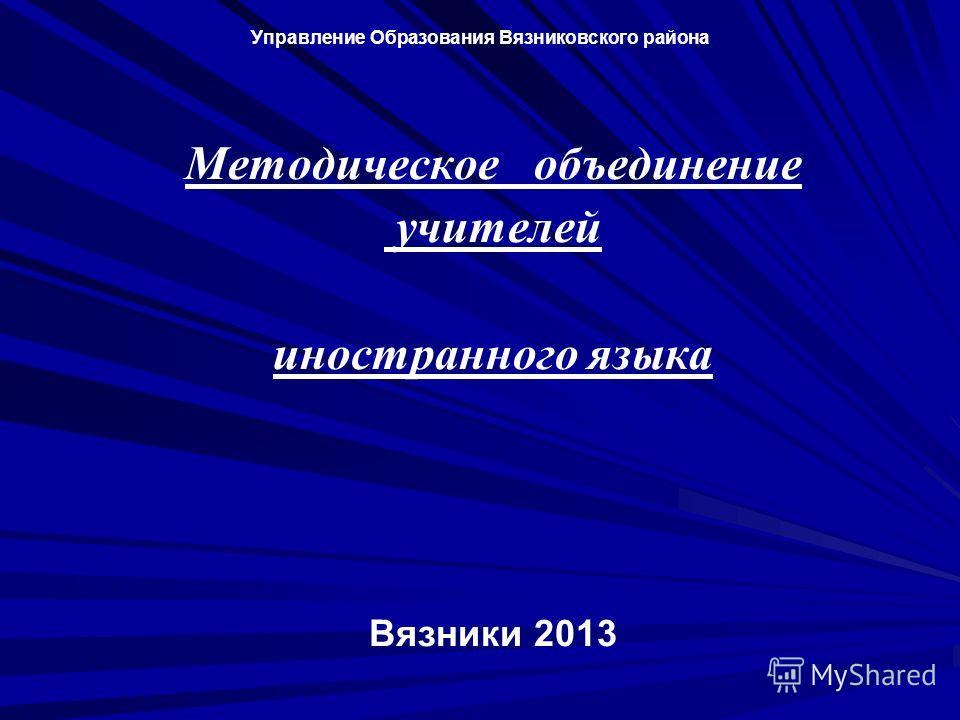 Управление Oбразования Вязниковского района Методическое объединение учителей иностранного языка Вязники 2013