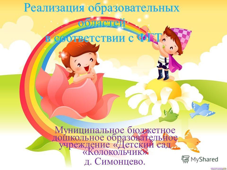 Реализация образовательных областей в соответствии с ФГТ Муниципальное бюджетное дошкольное образовательное учреждение «Детский сад «Колокольчик» д. Симонцево.