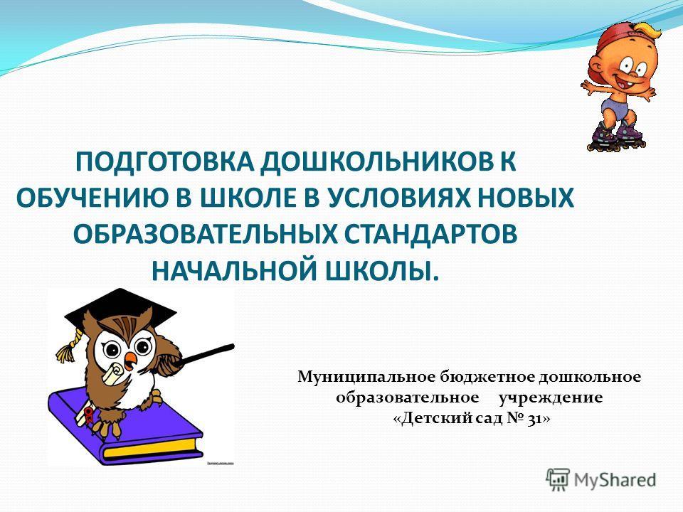 ПОДГОТОВКА ДОШКОЛЬНИКОВ К ОБУЧЕНИЮ В ШКОЛЕ В УСЛОВИЯХ НОВЫХ ОБРАЗОВАТЕЛЬНЫХ СТАНДАРТОВ НАЧАЛЬНОЙ ШКОЛЫ. Муниципальное бюджетное дошкольное образовательное учреждение «Детский сад 31»