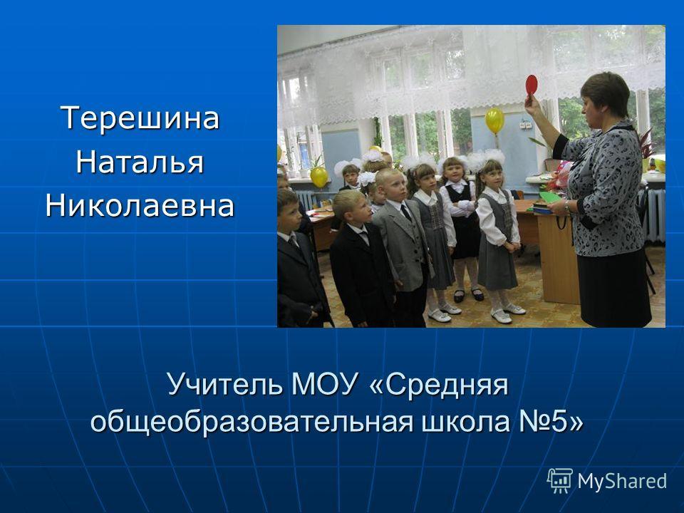Учитель МОУ «Средняя общеобразовательная школа 5» ТерешинаНатальяНиколаевна