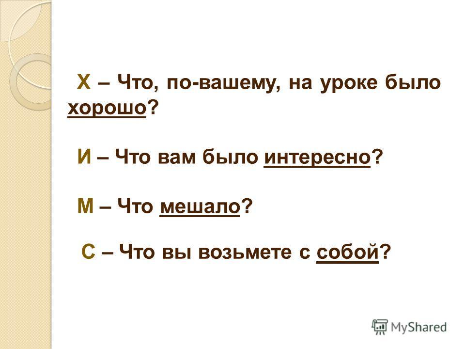 Х – Что, по-вашему, на уроке было хорошо? И – Что вам было интересно? М – Что мешало? С – Что вы возьмете с собой?