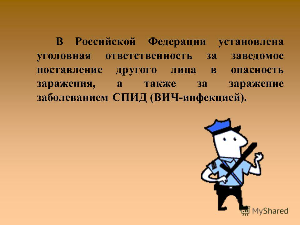 В Российской Федерации установлена уголовная ответственность за заведомое поставление другого лица в опасность заражения, а также за заражение заболеванием СПИД (ВИЧ-инфекцией).