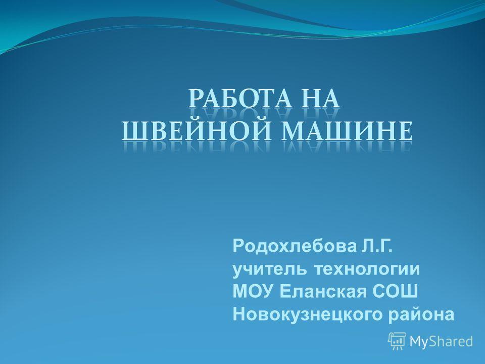 Родохлебова Л.Г. учитель технологии МОУ Еланская СОШ Новокузнецкого района
