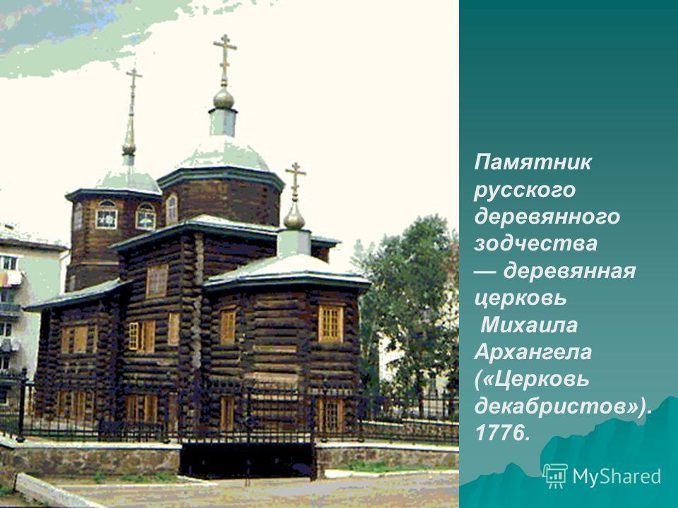 Памятник русского деревянного зодчества деревянная церковь Михаила Архангела («Церковь декабристов»). 1776.