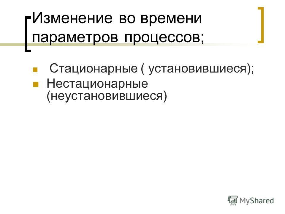 Изменение во времени параметров процессов; Стационарные ( установившиеся); Нестационарные (неустановившиеся)