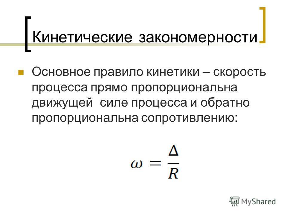 Кинетические закономерности Основное правило кинетики – скорость процесса прямо пропорциональна движущей силе процесса и обратно пропорциональна сопротивлению: