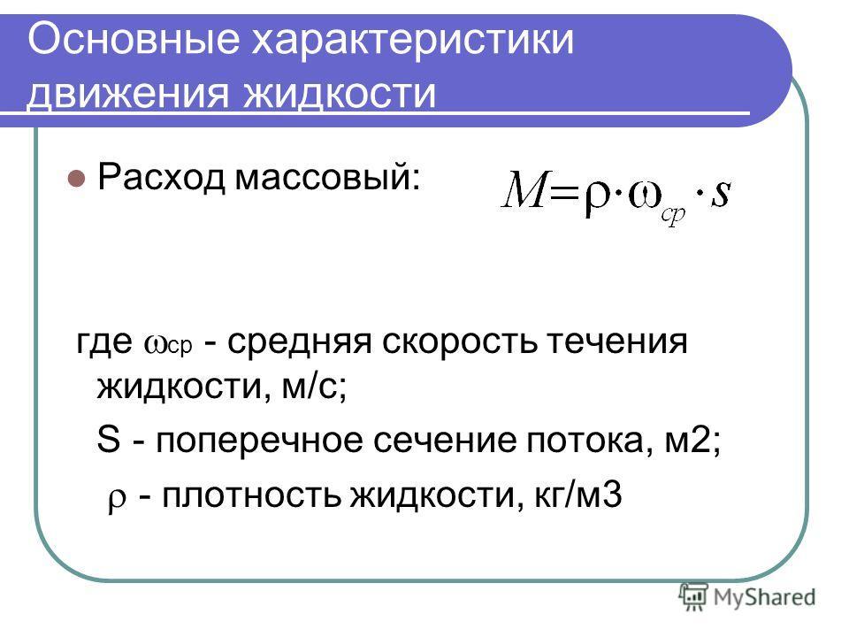 Основные характеристики движения жидкости Расход массовый: где ср - средняя скорость течения жидкости, м/с; S - поперечное сечение потока, м2; - плотность жидкости, кг/м3
