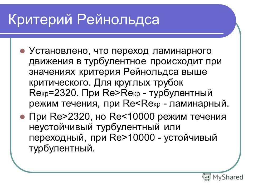 Критерий Рейнольдса Установлено, что переход ламинарного движения в турбулентное происходит при значениях критерия Рейнольдса выше критического. Для круглых трубок Re кр =2320. При Re>Re кр - турбулентный режим течения, при Re2320, но Re 10000 - усто
