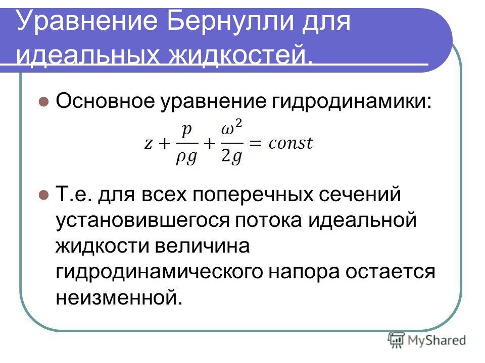 Уравнение Бернулли для идеальных жидкостей. Основное уравнение гидродинамики: Т.е. для всех поперечных сечений установившегося потока идеальной жидкости величина гидродинамического напора остается неизменной.