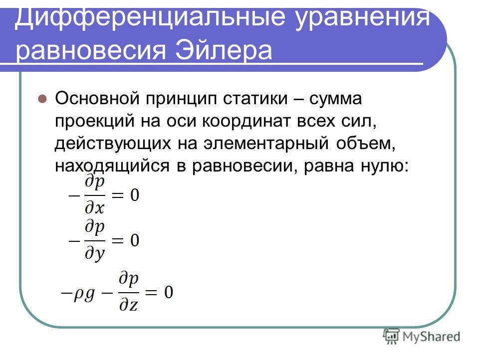Дифференциальные уравнения равновесия Эйлера Основной принцип статики – сумма проекций на оси координат всех сил, действующих на элементарный объем, находящийся в равновесии, равна нулю: