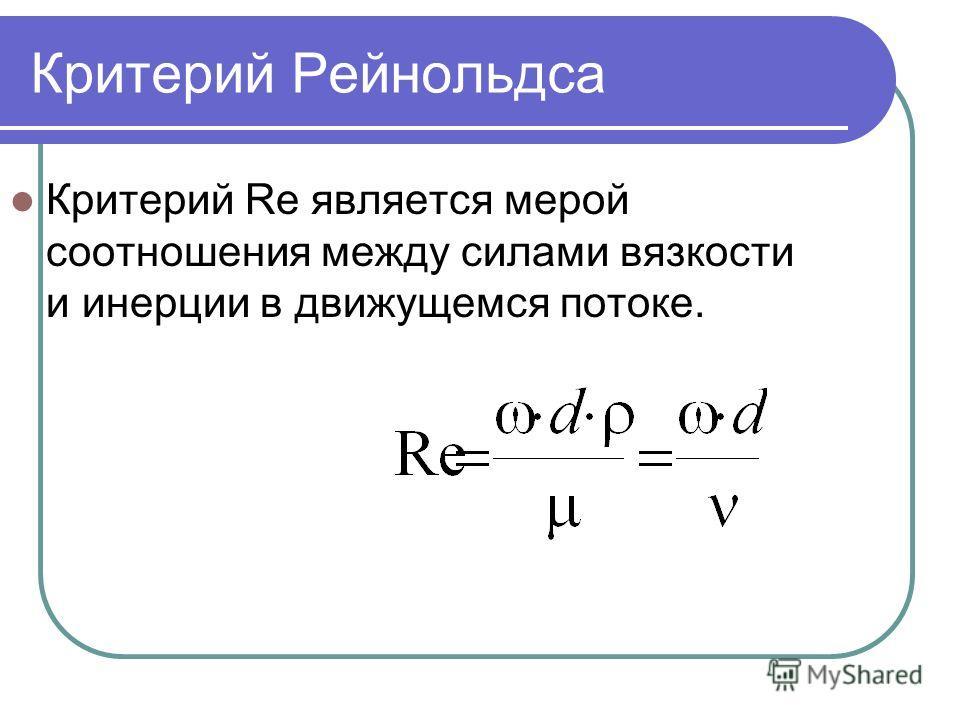 Критерий Рейнольдса Критерий Re является мерой соотношения между силами вязкости и инерции в движущемся потоке.