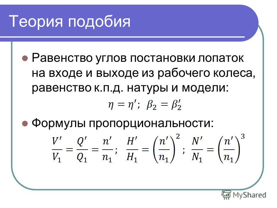 Теория подобия Равенство углов постановки лопаток на входе и выходе из рабочего колеса, равенство к.п.д. натуры и модели: Формулы пропорциональности:
