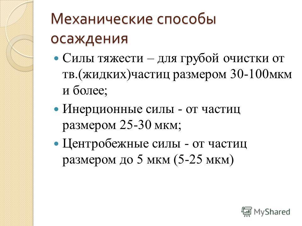 Механические способы осаждения Силы тяжести – для грубой очистки от тв.(жидких)частиц размером 30-100мкм и более; Инерционные силы - от частиц размером 25-30 мкм; Центробежные силы - от частиц размером до 5 мкм (5-25 мкм)