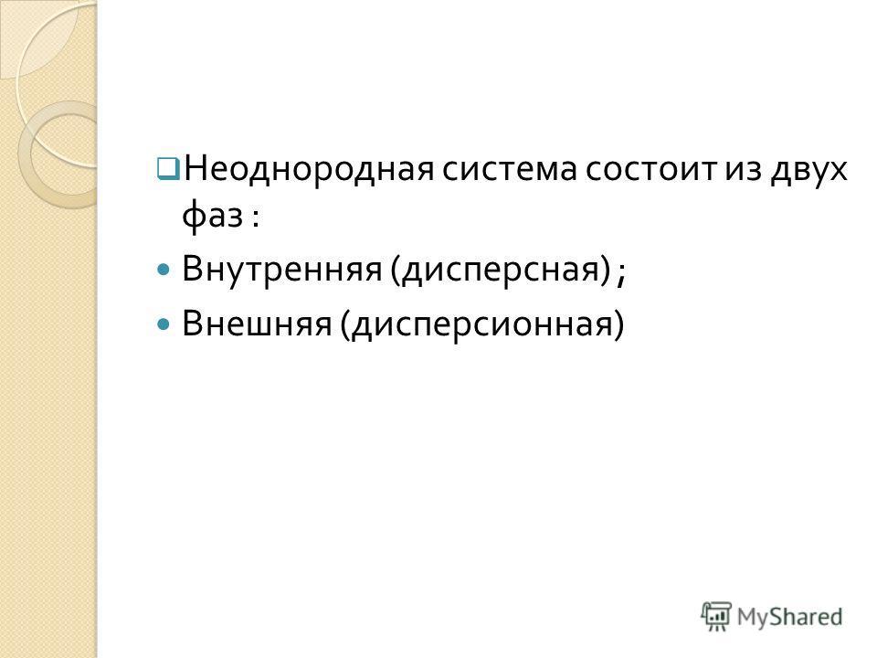 Неоднородная система состоит из двух фаз : Внутренняя ( дисперсная ) ; Внешняя ( дисперсионная )