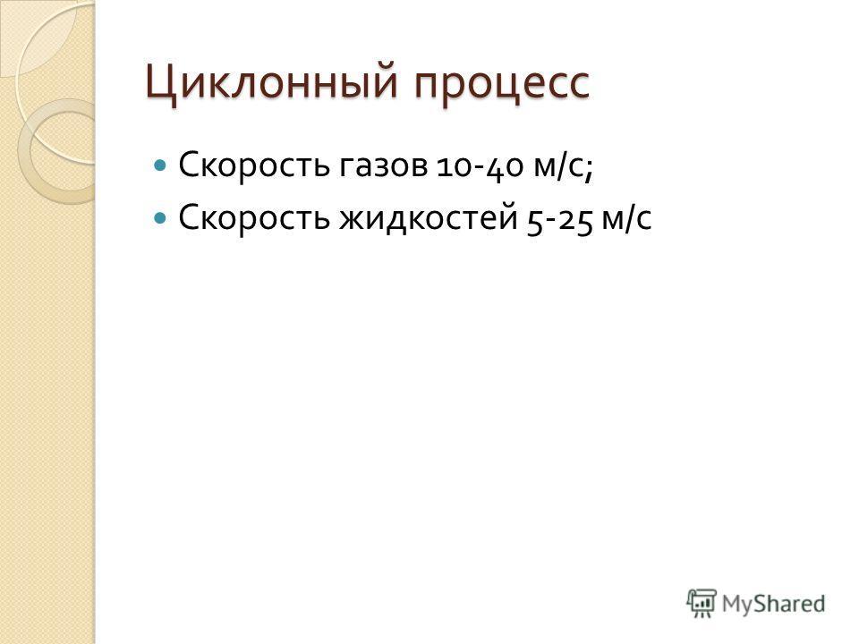 Циклонный процесс Скорость газов 10-40 м / с ; Скорость жидкостей 5-25 м / с