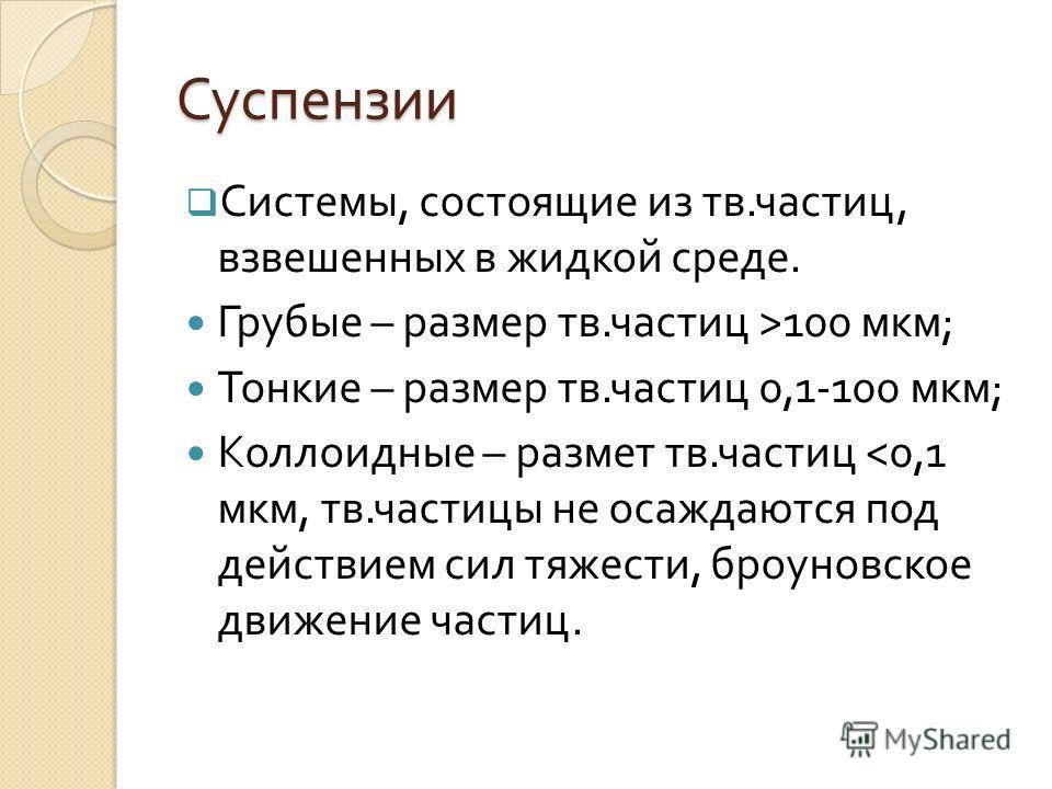 Суспензии Системы, состоящие из тв. частиц, взвешенных в жидкой среде. Грубые – размер тв. частиц >100 мкм ; Тонкие – размер тв. частиц 0,1-100 мкм ; Коллоидные – размет тв. частиц