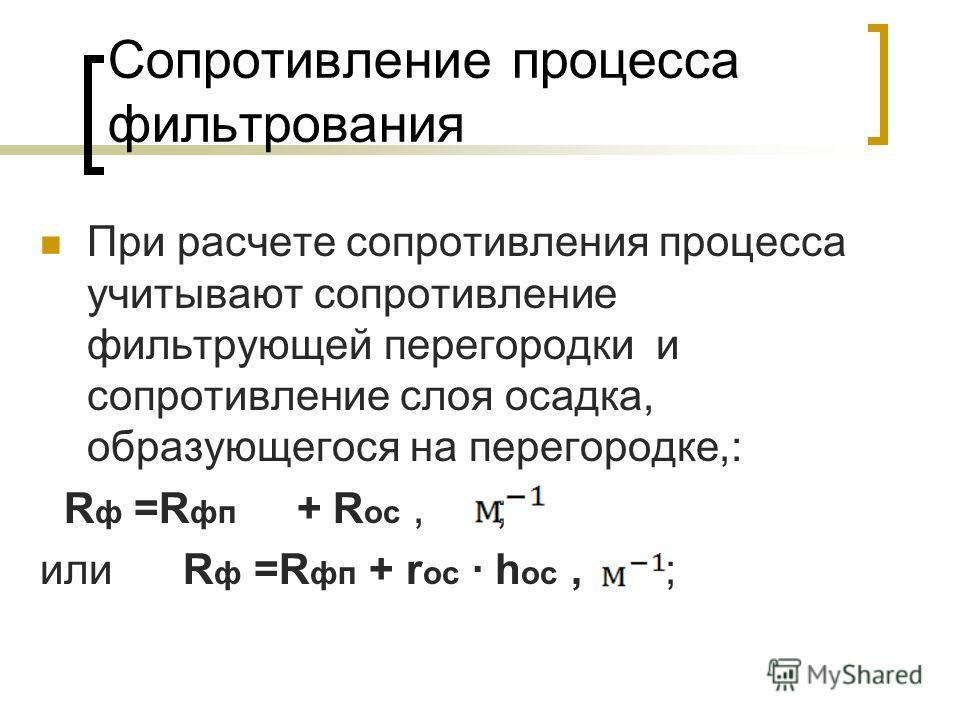 Сопротивление процесса фильтрования При расчете сопротивления процесса учитывают сопротивление фильтрующей перегородки и сопротивление слоя осадка, образующегося на перегородке,: R ф =R фп + R ос, ; или R ф =R фп + r ос · h ос, ;