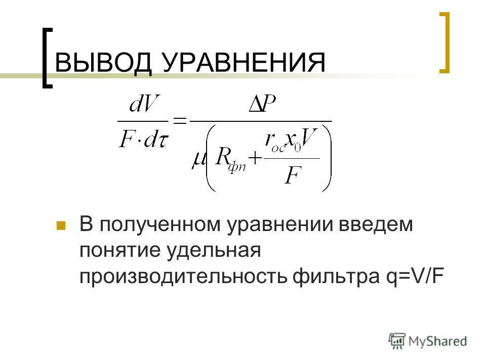 ВЫВОД УРАВНЕНИЯ В полученном уравнении введем понятие удельная производительность фильтра q=V/F