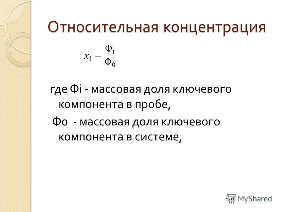 Относительная концентрация где Ф i - массовая доля ключевого компонента в пробе, Ф 0 - массовая доля ключевого компонента в системе,