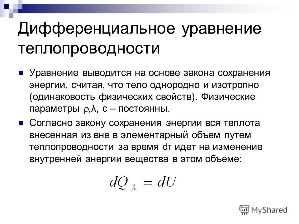 Дифференциальное уравнение теплопроводности Уравнение выводится на основе закона сохранения энергии, считая, что тело однородно и изотропно (одинаковость физических свойств). Физические параметры,λ, с – постоянны. Согласно закону сохранения энергии в