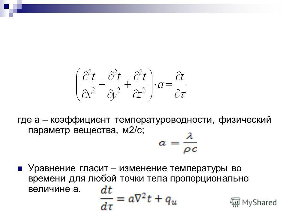 где а – коэффициент температуроводности, физический параметр вещества, м2/с; Уравнение гласит – изменение температуры во времени для любой точки тела пропорционально величине а.