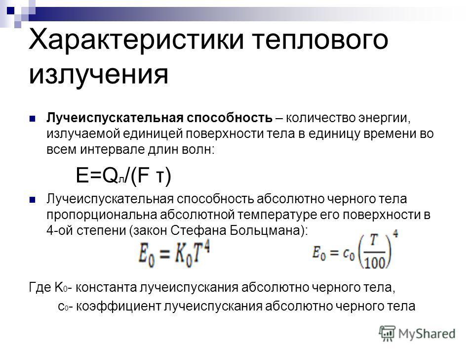 Характеристики теплового излучения Лучеиспускательная способность – количество энергии, излучаемой единицей поверхности тела в единицу времени во всем интервале длин волн: E=Q л /(F τ) Лучеиспускательная способность абсолютно черного тела пропорциона