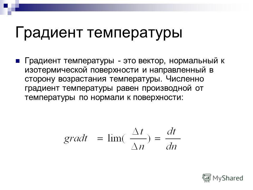 Градиент температуры Градиент температуры - это вектор, нормальный к изотермической поверхности и направленный в сторону возрастания температуры. Численно градиент температуры равен производной от температуры по нормали к поверхности:
