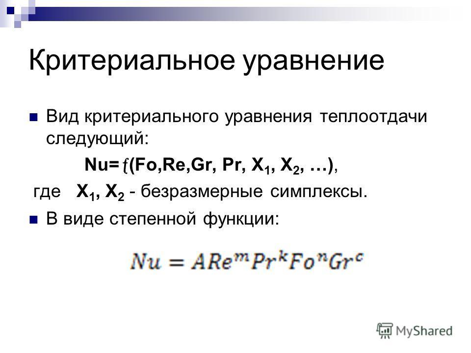 Критериальное уравнение Вид критериального уравнения теплоотдачи следующий: Nu= (Fo,Re,Gr, Pr, X 1, X 2, …), где X 1, X 2 - безразмерные симплексы. В виде степенной функции: