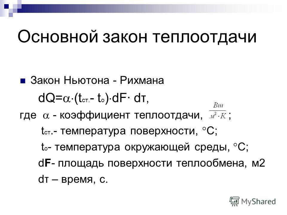 Основной закон теплоотдачи Закон Ньютона - Рихмана dQ= (t ст. - t о ) dF· dτ, где - коэффициент теплоотдачи, ; t ст.- температура поверхности, С; t о - температура окружающей среды, С; dF- площадь поверхности теплообмена, м2 dτ – время, с.
