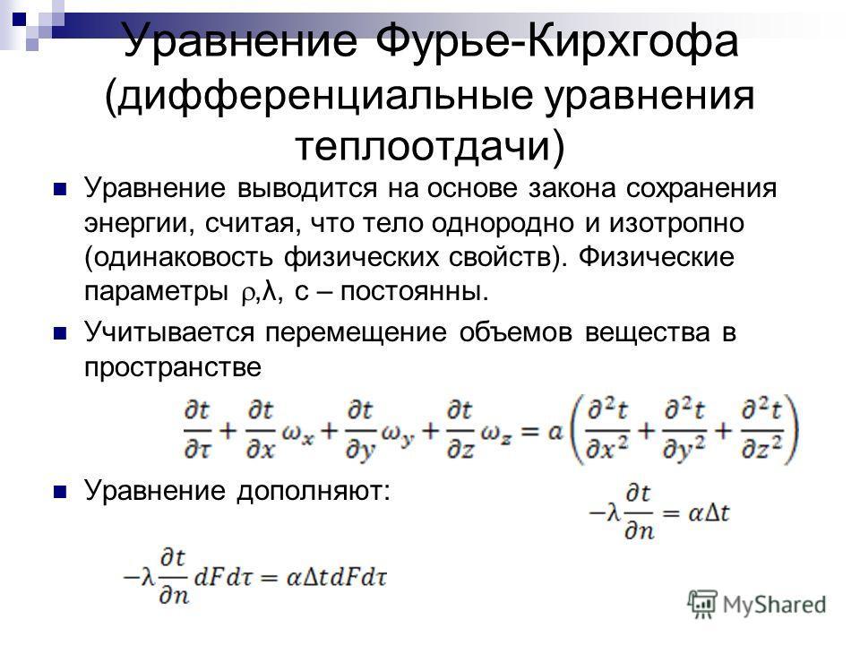Уравнение Фурье-Кирхгофа (дифференциальные уравнения теплоотдачи) Уравнение выводится на основе закона сохранения энергии, считая, что тело однородно и изотропно (одинаковость физических свойств). Физические параметры,λ, с – постоянны. Учитывается пе