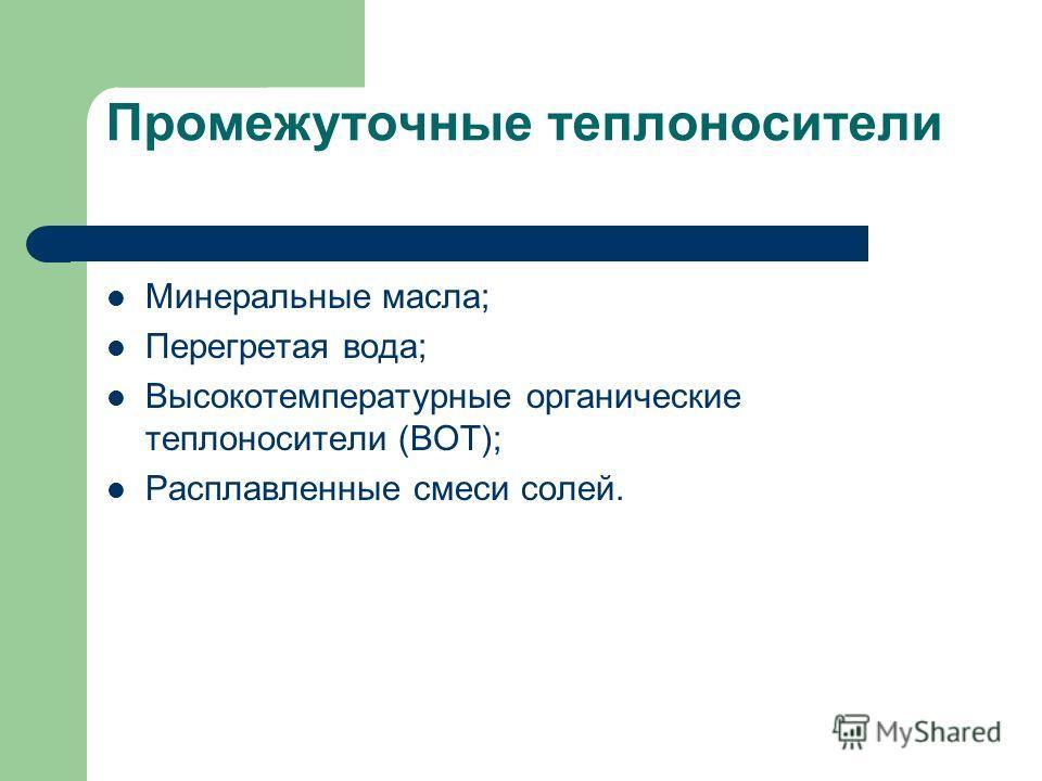 Промежуточные теплоносители Минеральные масла; Перегретая вода; Высокотемпературные органические теплоносители (ВОТ); Расплавленные смеси солей.