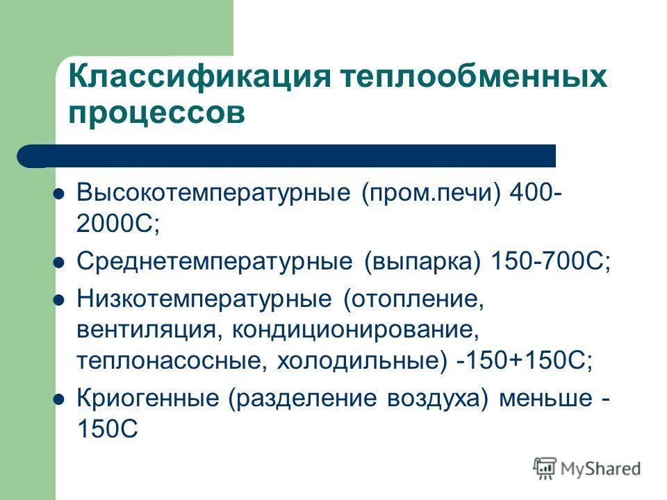 Классификация теплообменных процессов Высокотемпературные (пром.печи) 400- 2000С; Среднетемпературные (выпарка) 150-700С; Низкотемпературные (отопление, вентиляция, кондиционирование, теплонасосные, холодильные) -150+150С; Криогенные (разделение возд