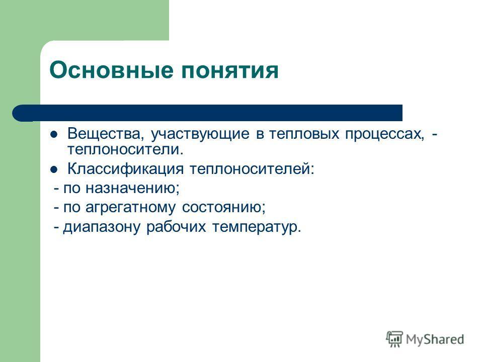 Основные понятия Вещества, участвующие в тепловых процессах, - теплоносители. Классификация теплоносителей: - по назначению; - по агрегатному состоянию; - диапазону рабочих температур.