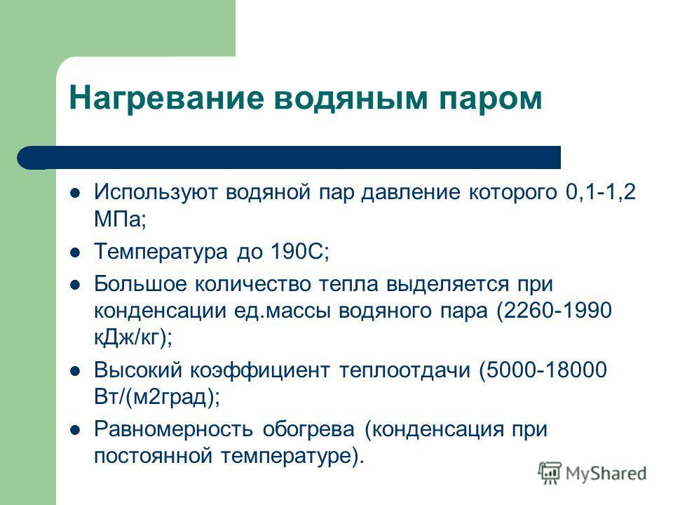 Нагревание водяным паром Используют водяной пар давление которого 0,1-1,2 МПа; Температура до 190С; Большое количество тепла выделяется при конденсации ед.массы водяного пара (2260-1990 кДж/кг); Высокий коэффициент теплоотдачи (5000-18000 Вт/(м2град)