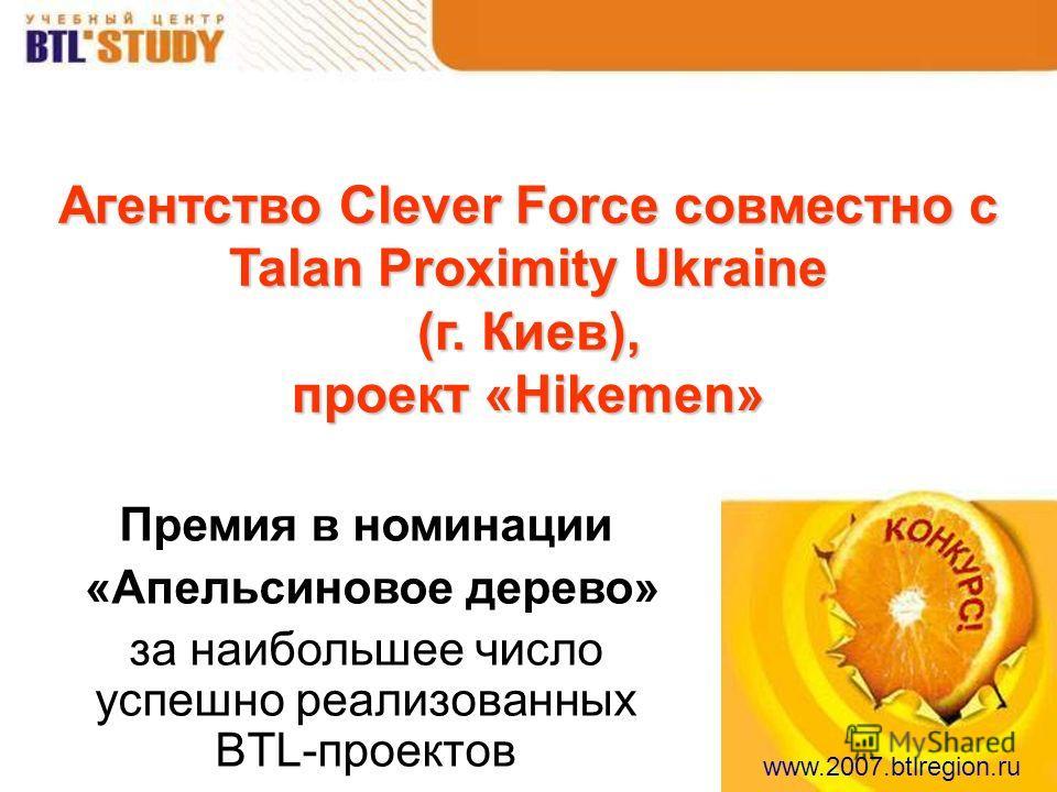 www.2007.btlregion.ru Агентство Clever Force совместно с Talan Proximity Ukraine (г. Киев), проект «Hikemen» Премия в номинации «Апельсиновое дерево» за наибольшее число успешно реализованных BTL-проектов