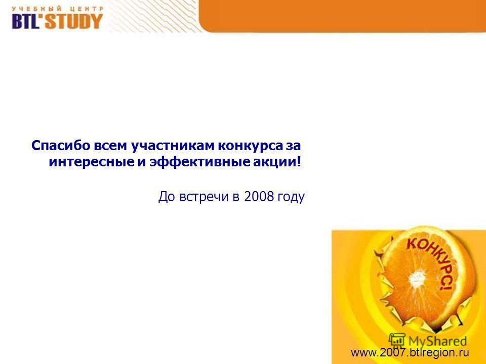 www.2007.btlregion.ru Спасибо всем участникам конкурса за интересные и эффективные акции! До встречи в 2008 году