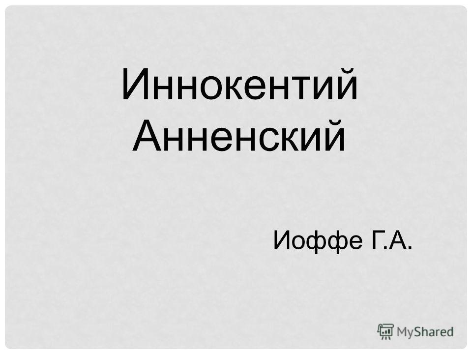 Иннокентий Анненский Иоффе Г.А.
