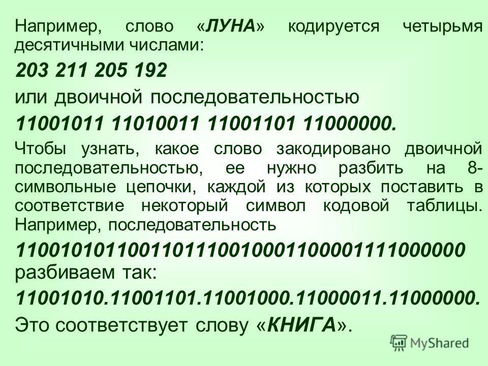 Например, слово «ЛУНА» кодируется четырьмя десятичными числами: 203 211 205 192 или двоичной последовательностью 11001011 11010011 11001101 11000000. Чтобы узнать, какое слово закодировано двоичной последовательностью, ее нужно разбить на 8- символьн