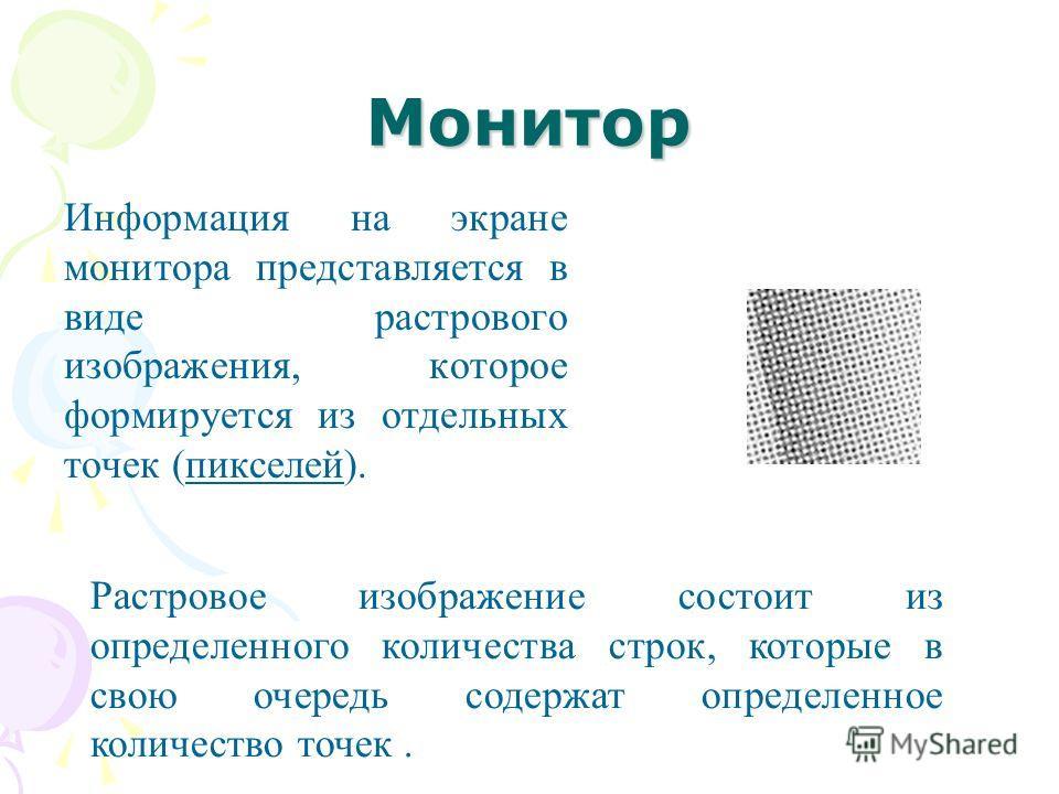 Монитор Информация на экране монитора представляется в виде растрового изображения, которое формируется из отдельных точек (пикселей). Растровое изображение состоит из определенного количества строк, которые в свою очередь содержат определенное колич