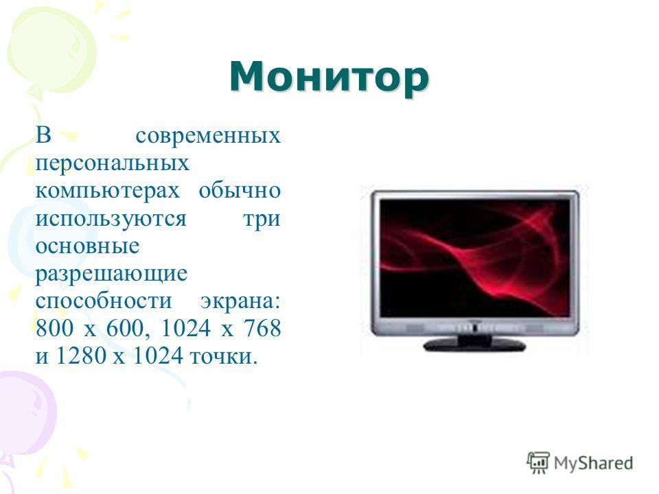 Монитор В современных персональных компьютерах обычно используются три основные разрешающие способности экрана: 800 х 600, 1024 х 768 и 1280 х 1024 точки.
