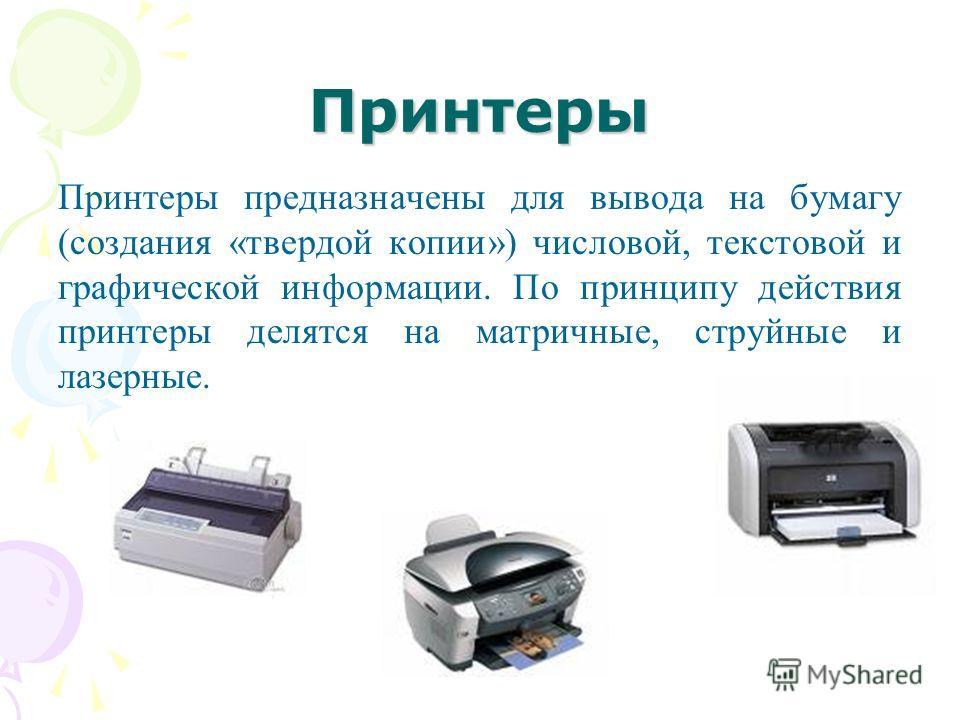 Принтеры Принтеры предназначены для вывода на бумагу (создания «твердой копии») числовой, текстовой и графической информации. По принципу действия принтеры делятся на матричные, струйные и лазерные.